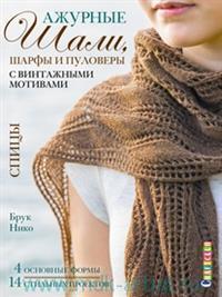 Ажурные шали, шафры и пуловеры с винтажными мотивами : спицы : 4 основные формы. 14 стильных проектов