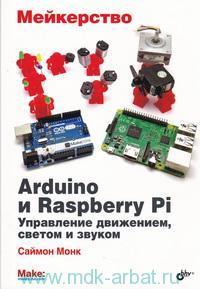 Мейкерство : Arduino и  Raspberry Pi : управление движением, светом и звуком