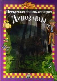 Нескучная энциклопедия : динозавры : научно-популярное издание