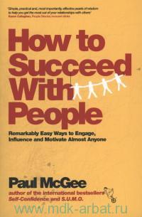 How to Succeed With People : Remarkably Easy Ways to Engage, Influence and Motivate Almost Anyone