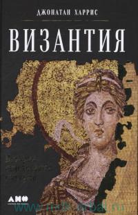 Византия : История исчезнувшей империи