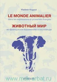 Le Monde Animalier dans les expressions et proverbes francais = Животный мир во французских выражениях и пословицах : словарь