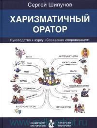 Харизматичный оратор : руководство к курсу «Словесная импровизация»