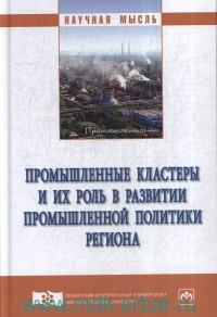 Промышленные кластеры и их роль в развитии промышленной политики региона : монография