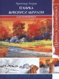 Техника живописи акрилом для начинающих : школа художника