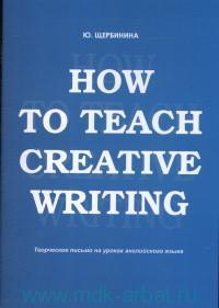 How to teach creative writing : Творческое письмо на уроках английского языка : учебное пособие
