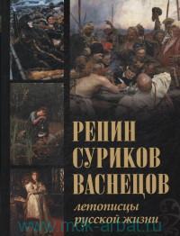 Репин, Суриков, Васнецов : летописцы русской жизни