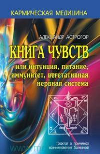Книга чувств, или Интуиция, питание, иммунитет, вегетативная нервная система : трактат о причинах возникновения болезней