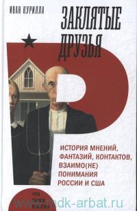 Заклятые друзья. История мнений, фантазий, контактов, взаимо(не)понимания Россия и США