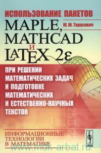 Использование пакетов Maple, Mathcad и Latex2E при решении математических задач и подготовке математических и естественно-научных текстов. Информационные технологии в математике : учебное пособие