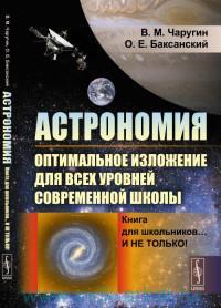 Астрономия : оптимальное изложение для всех уровней современной школы