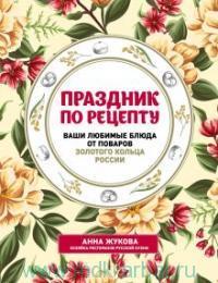 Праздник по рецепту : ваши любимые блюда от поваров Золотого Кольца России