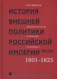 История внешней политики Российской империи. 1801-1914. В 4 т. Т.1. Внешняя политика императора Александра I. 1801-1825