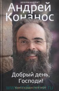 Добрый день, Господи! : книга о радостной вере