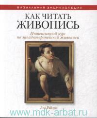 Как читать живопись : интенсивный курс по заподноевропейской живописи