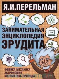 Занимательная энциклопедия эрудита = Что? Зачем? Почему? : занимательная физика, механика, астрономия, математика, природа
