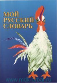 Мой русский словарь : для детей соотечественников, проживающих за рубежом