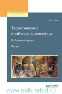 Теоретические проблемы философии : избранные труды. В 2 ч. Ч.1
