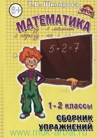 Математика : 1-2-й классы : сборник упражнений : развиваем пальчики, решаем задачи, примеры, уравнения, неравенства, выполняем преобразования : практикум для учащихся 7-8 лет (ФГОС)
