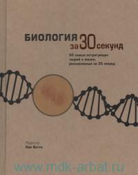 Биология за 30 секунд : 50 самых интригующих теорий о жизни, рассказанных за 30 секунд