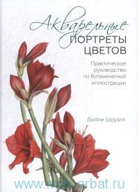 Акварельные портреты цветов : практическое руководство по ботанической иллюстрации
