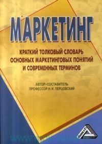 Маркетинг : краткий толковый словарь основных маркетинговых понятий и современных терминов