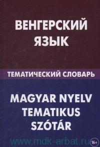 Венгерский язык. Тематический словарь : 20000 слов и предложений : с транскрипцией венгерских слов, с русским и венгерским указателями