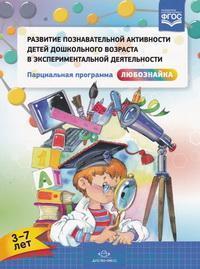 Развитие познавательной активности детей дошкольного возраста в экспериментальной деятельности : парциальная программа «Любознайка» (3-7 лет)
