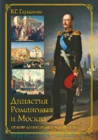 Династия Романовых и Москва : От бояр до последнего императора