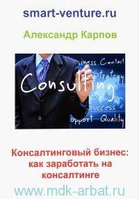 Консалтинговый бизнес : как заработать на консалтинге