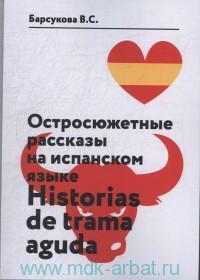 Остросюжетные рассказы на испанском языке. Уровень B1-C2. Hestorias de Trama Aguda : учебное пособие