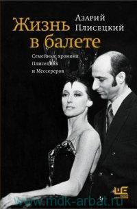 Жизнь в балете : семейные хроники Плисецких и Мессереров