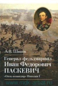 Генерал-фельдмаршал Иван Федорович Паскевич. «Отец-командир» Николая I