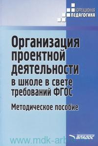 Организация проектной деятельности в школе в свете требований ФГОС : методическое пособие