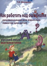 Как работать над ошибками : Русский язык. Математика : рекомендации для взрослых : памятка для детей : издание для дополнительного образования
