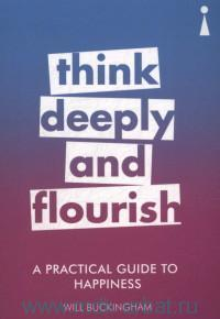 Think Deeply and Flourish : A Practical Guide to Happiness