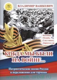 Когда мы были на войне... : патриотические песни России в переложении для гармони
