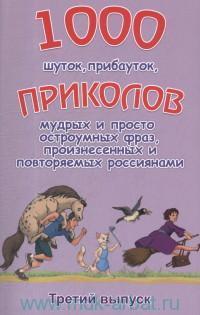 1000 шуток, прибауток, приколов, мудрых и просто остроумных фраз, произнесённых и повторяемых россиянами. Вып. 3