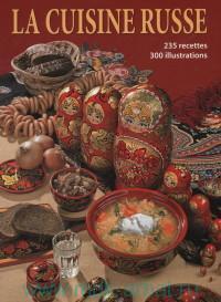 Le Cuisine Russe, 235 recettes, 300 illustrations = Русская кухня : 235 рецептов, 300 иллюстраций