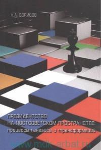 Президентство на постсоветском пространстве : процессы генезиса и трансформаций