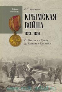 Крымская война, 1853-1856. От Балтики и Дуная до Кавказа и Камчатки