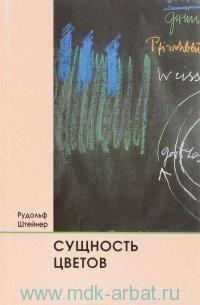 Сущность цветов : три лекции прочитанные в Дорнахе 6,7 и 8 мая 1921 года, а также девять лекций в качестве дополнения из лекционного наследия 1914-1924 гг.