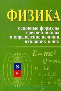 Физика : основные формулы средней школы и определение величин, входящих в них : справочное пособие