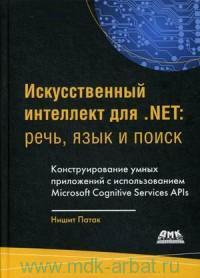 Искусственный интеллект для .NET : речь, язык и поиск : конструирование умных приложений с использованием Microsoft Cognitive Services APIs