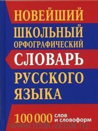 Новейший школьный орфографический словарь русского языка : 100 000 слов и словоформ