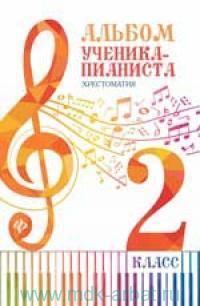 Альбом ученика-пианиста : хрестоматия : 2-й класс : учебно-методическое пособие