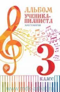 Альбом ученика-пианиста : хрестоматия : 3-й класс : учебно-методическое пособие