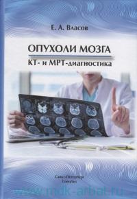 Опухоли мозга КТ- и МРТ - диагностика : монография по специальности 14.01.13 «Лучевая диагностика, лучевая терапия»