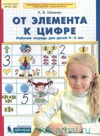 От элемента к цифре : рабочая тетрадь для детей 4-5 лет : соответствует ФГОС ДО