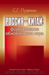 Россия - Китай : формирование обновленного мира : монография
